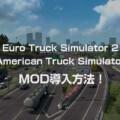 【ETS2・ATS】Euro Truck Simulator 2とAmerican Truck SimulatorへのMOD導入方法